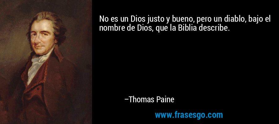 No es un Dios justo y bueno, pero un diablo, bajo el nombre de Dios, que la Biblia describe. – Thomas Paine