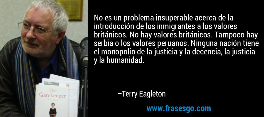 No es un problema insuperable acerca de la introducción de los inmigrantes a los valores británicos. No hay valores británicos. Tampoco hay serbia o los valores peruanos. Ninguna nación tiene el monopolio de la justicia y la decencia, la justicia y la humanidad. – Terry Eagleton