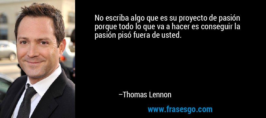 No escriba algo que es su proyecto de pasión porque todo lo que va a hacer es conseguir la pasión pisó fuera de usted. – Thomas Lennon
