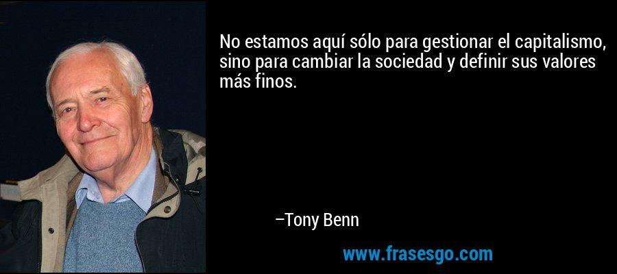 No estamos aquí sólo para gestionar el capitalismo, sino para cambiar la sociedad y definir sus valores más finos. – Tony Benn