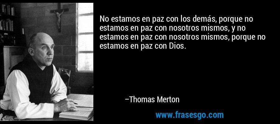 No estamos en paz con los demás, porque no estamos en paz con nosotros mismos, y no estamos en paz con nosotros mismos, porque no estamos en paz con Dios. – Thomas Merton
