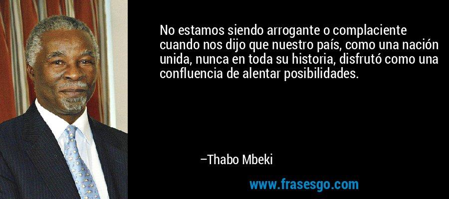 No estamos siendo arrogante o complaciente cuando nos dijo que nuestro país, como una nación unida, nunca en toda su historia, disfrutó como una confluencia de alentar posibilidades. – Thabo Mbeki