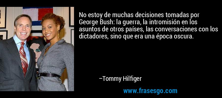 No estoy de muchas decisiones tomadas por George Bush: la guerra, la intromisión en los asuntos de otros países, las conversaciones con los dictadores, sino que era una época oscura. – Tommy Hilfiger