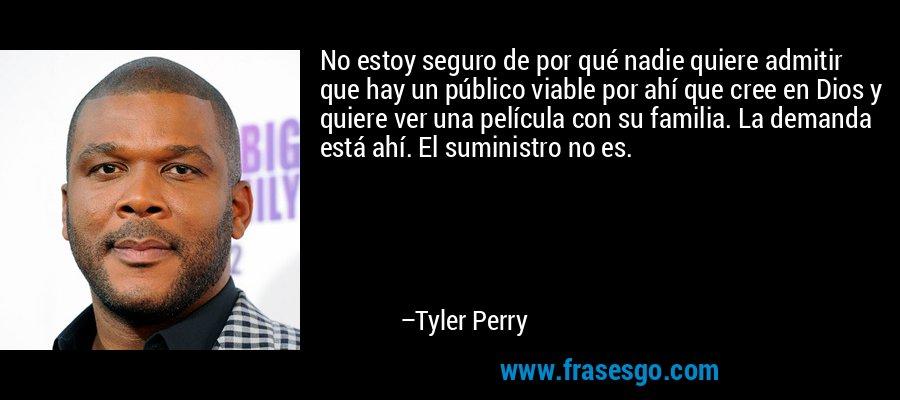 No estoy seguro de por qué nadie quiere admitir que hay un público viable por ahí que cree en Dios y quiere ver una película con su familia. La demanda está ahí. El suministro no es. – Tyler Perry