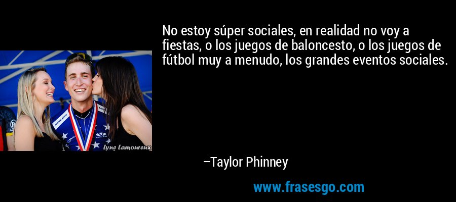 No estoy súper sociales, en realidad no voy a fiestas, o los juegos de baloncesto, o los juegos de fútbol muy a menudo, los grandes eventos sociales. – Taylor Phinney