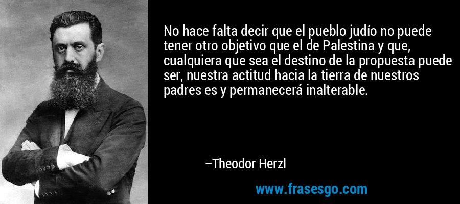 No hace falta decir que el pueblo judío no puede tener otro objetivo que el de Palestina y que, cualquiera que sea el destino de la propuesta puede ser, nuestra actitud hacia la tierra de nuestros padres es y permanecerá inalterable. – Theodor Herzl