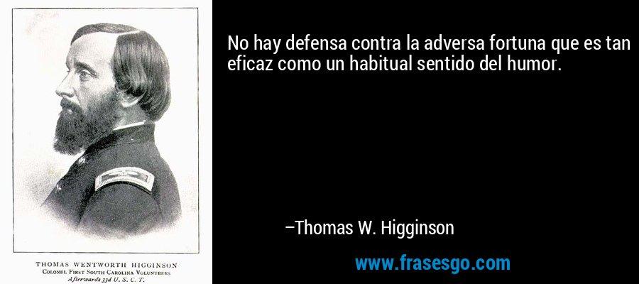 No hay defensa contra la adversa fortuna que es tan eficaz como un habitual sentido del humor. – Thomas W. Higginson