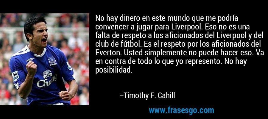 No hay dinero en este mundo que me podría convencer a jugar para Liverpool. Eso no es una falta de respeto a los aficionados del Liverpool y del club de fútbol. Es el respeto por los aficionados del Everton. Usted simplemente no puede hacer eso. Va en contra de todo lo que yo represento. No hay posibilidad. – Timothy F. Cahill