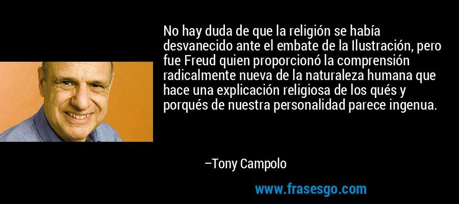 No hay duda de que la religión se había desvanecido ante el embate de la Ilustración, pero fue Freud quien proporcionó la comprensión radicalmente nueva de la naturaleza humana que hace una explicación religiosa de los qués y porqués de nuestra personalidad parece ingenua. – Tony Campolo