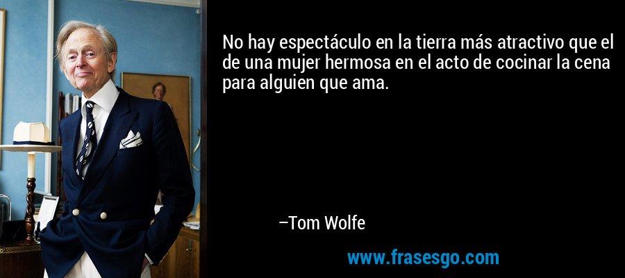 No hay espectáculo en la tierra más atractivo que el de una mujer hermosa en el acto de cocinar la cena para alguien que ama. – Tom Wolfe