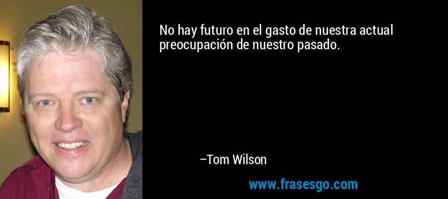 No hay futuro en el gasto de nuestra actual preocupación de nuestro pasado. – Tom Wilson
