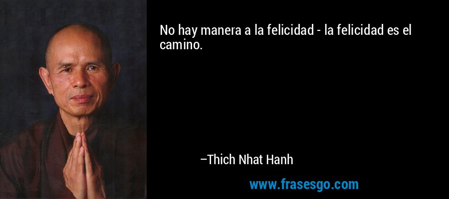 No hay manera a la felicidad - la felicidad es el camino. – Thich Nhat Hanh
