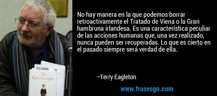 No hay manera en la que podemos borrar retroactivamente el Tratado de Viena o la Gran hambruna irlandesa. Es una característica peculiar de las acciones humanas que, una vez realizado, nunca pueden ser recuperadas. Lo que es cierto en el pasado siempre será verdad de ella. – Terry Eagleton