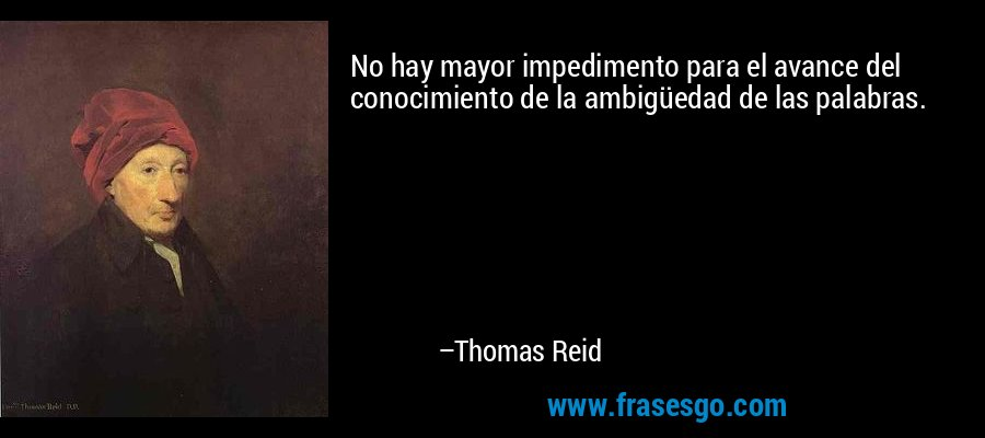 No hay mayor impedimento para el avance del conocimiento de la ambigüedad de las palabras. – Thomas Reid