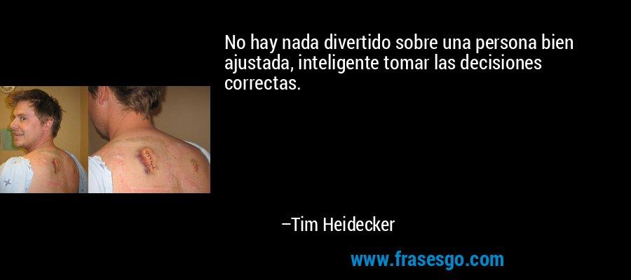 No hay nada divertido sobre una persona bien ajustada, inteligente tomar las decisiones correctas. – Tim Heidecker