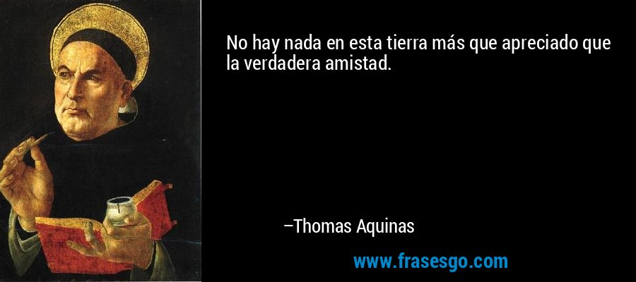 No hay nada en esta tierra más que apreciado que la verdadera amistad. – Thomas Aquinas