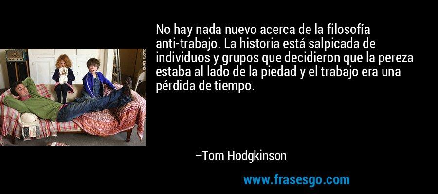 No hay nada nuevo acerca de la filosofía anti-trabajo. La historia está salpicada de individuos y grupos que decidieron que la pereza estaba al lado de la piedad y el trabajo era una pérdida de tiempo. – Tom Hodgkinson