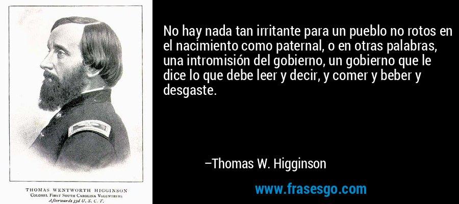 No hay nada tan irritante para un pueblo no rotos en el nacimiento como paternal, o en otras palabras, una intromisión del gobierno, un gobierno que le dice lo que debe leer y decir, y comer y beber y desgaste. – Thomas W. Higginson