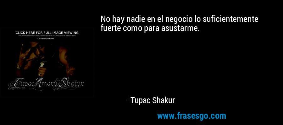 No hay nadie en el negocio lo suficientemente fuerte como para asustarme. – Tupac Shakur