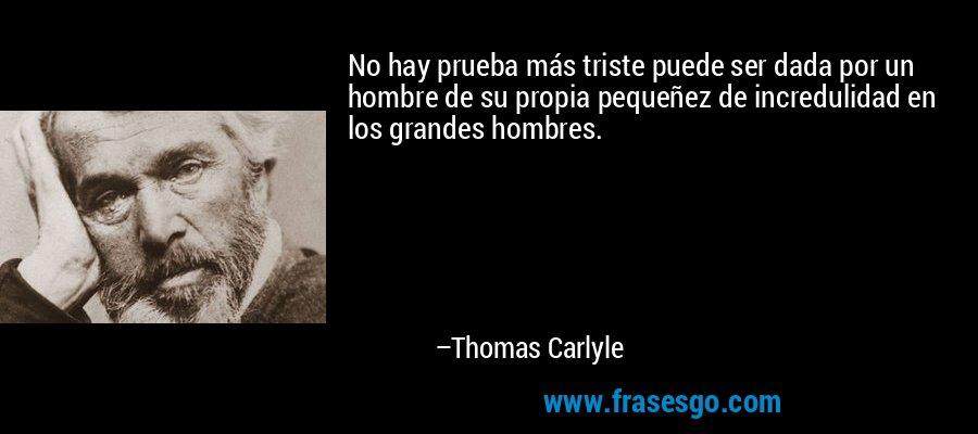 No hay prueba más triste puede ser dada por un hombre de su propia pequeñez de incredulidad en los grandes hombres. – Thomas Carlyle