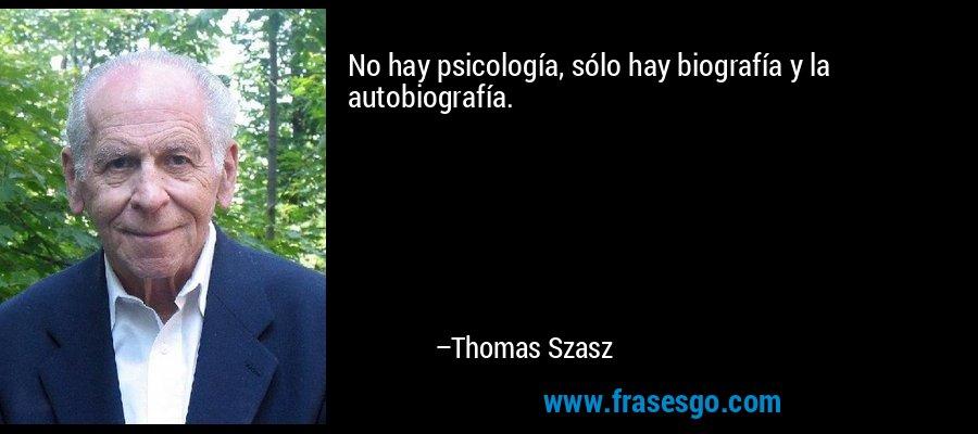 No hay psicología, sólo hay biografía y la autobiografía. – Thomas Szasz