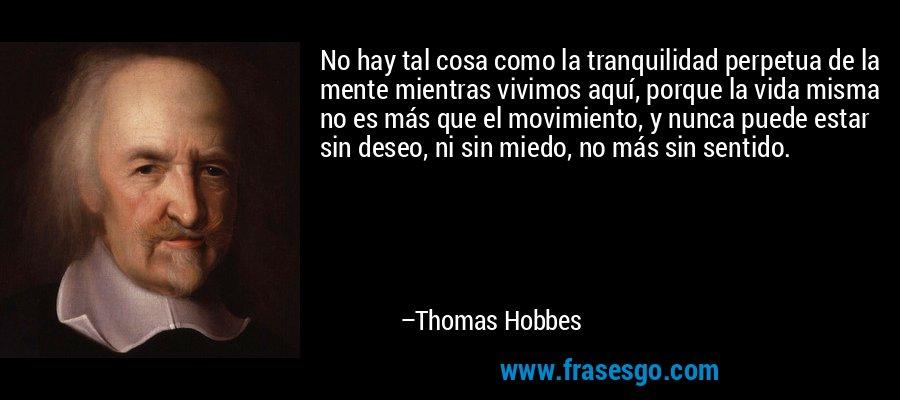 No hay tal cosa como la tranquilidad perpetua de la mente mientras vivimos aquí, porque la vida misma no es más que el movimiento, y nunca puede estar sin deseo, ni sin miedo, no más sin sentido. – Thomas Hobbes