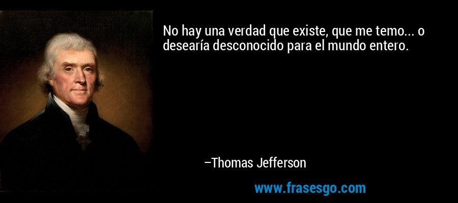 No hay una verdad que existe, que me temo... o desearía desconocido para el mundo entero. – Thomas Jefferson