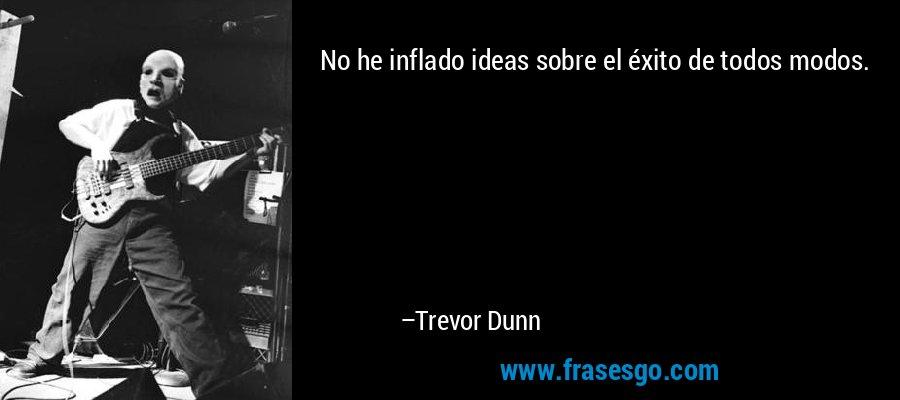 No he inflado ideas sobre el éxito de todos modos. – Trevor Dunn
