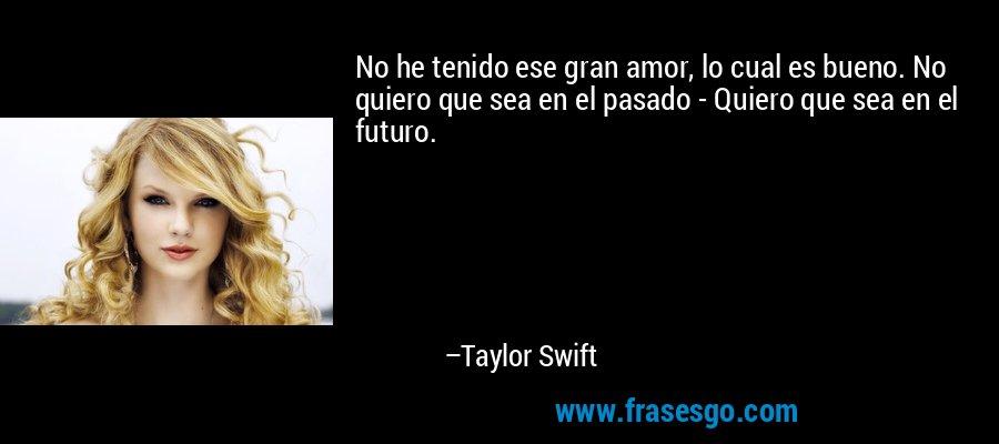 No he tenido ese gran amor, lo cual es bueno. No quiero que sea en el pasado - Quiero que sea en el futuro. – Taylor Swift