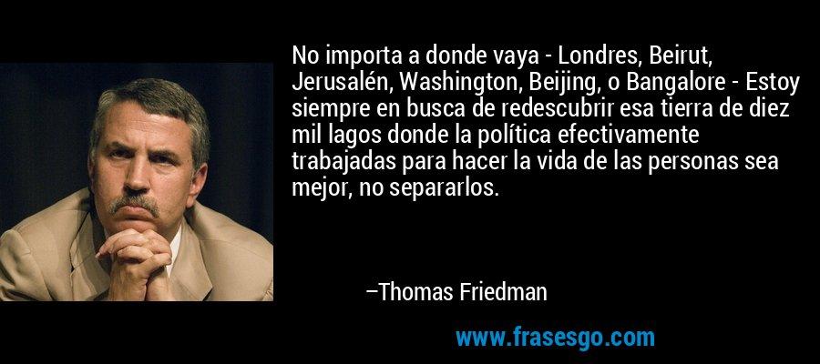 No importa a donde vaya - Londres, Beirut, Jerusalén, Washington, Beijing, o Bangalore - Estoy siempre en busca de redescubrir esa tierra de diez mil lagos donde la política efectivamente trabajadas para hacer la vida de las personas sea mejor, no separarlos. – Thomas Friedman