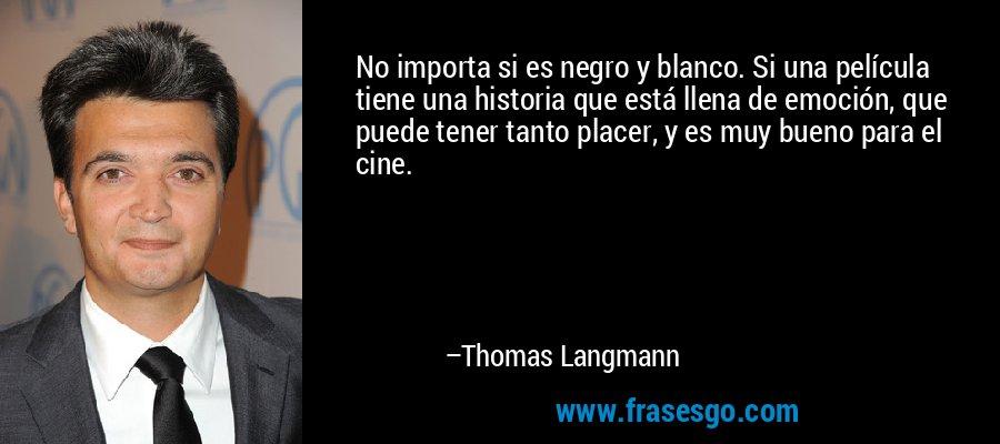 No importa si es negro y blanco. Si una película tiene una historia que está llena de emoción, que puede tener tanto placer, y es muy bueno para el cine. – Thomas Langmann