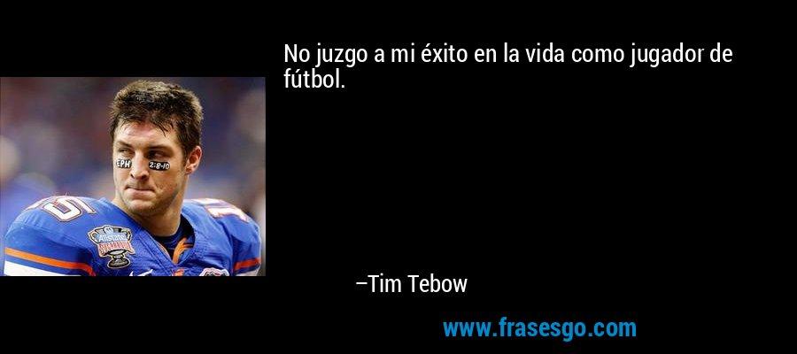 No juzgo a mi éxito en la vida como jugador de fútbol. – Tim Tebow