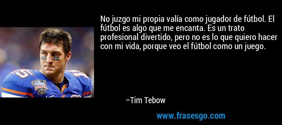 No juzgo mi propia valía como jugador de fútbol. El fútbol es algo que me encanta. Es un trato profesional divertido, pero no es lo que quiero hacer con mi vida, porque veo el fútbol como un juego. – Tim Tebow