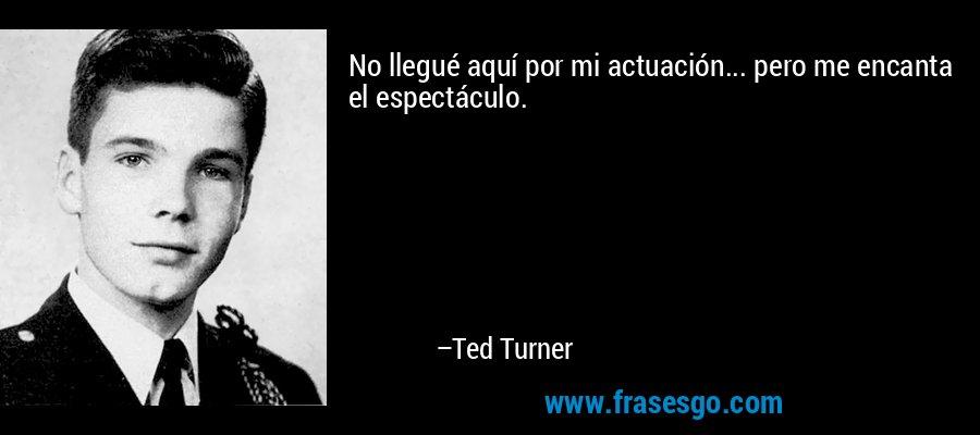 No llegué aquí por mi actuación... pero me encanta el espectáculo. – Ted Turner
