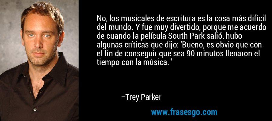 No, los musicales de escritura es la cosa más difícil del mundo. Y fue muy divertido, porque me acuerdo de cuando la película South Park salió, hubo algunas críticas que dijo: 'Bueno, es obvio que con el fin de conseguir que sea 90 minutos llenaron el tiempo con la música. ' – Trey Parker