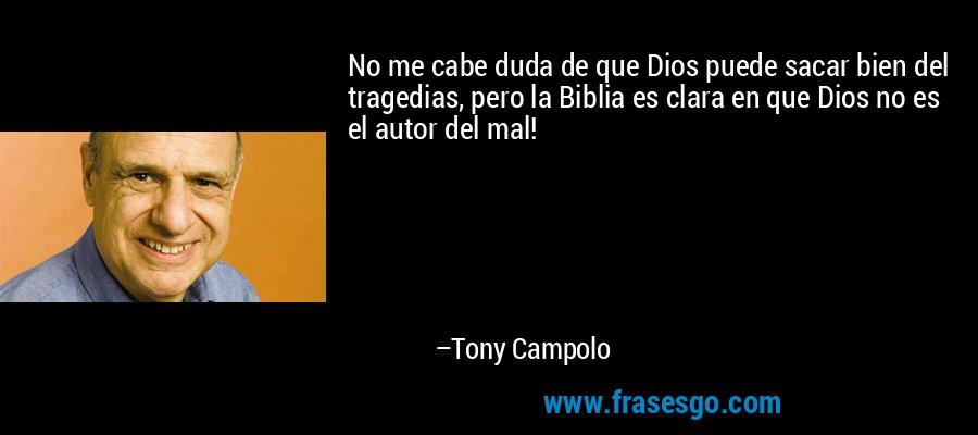 No me cabe duda de que Dios puede sacar bien del tragedias, pero la Biblia es clara en que Dios no es el autor del mal! – Tony Campolo