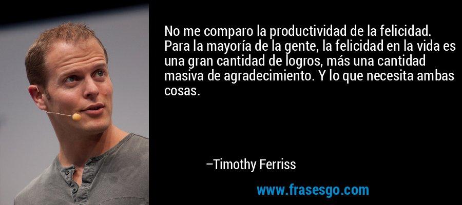 No me comparo la productividad de la felicidad. Para la mayoría de la gente, la felicidad en la vida es una gran cantidad de logros, más una cantidad masiva de agradecimiento. Y lo que necesita ambas cosas. – Timothy Ferriss