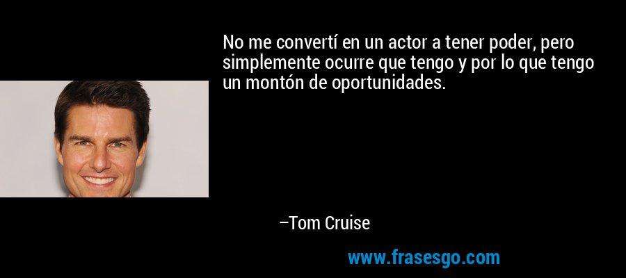No me convertí en un actor a tener poder, pero simplemente ocurre que tengo y por lo que tengo un montón de oportunidades. – Tom Cruise