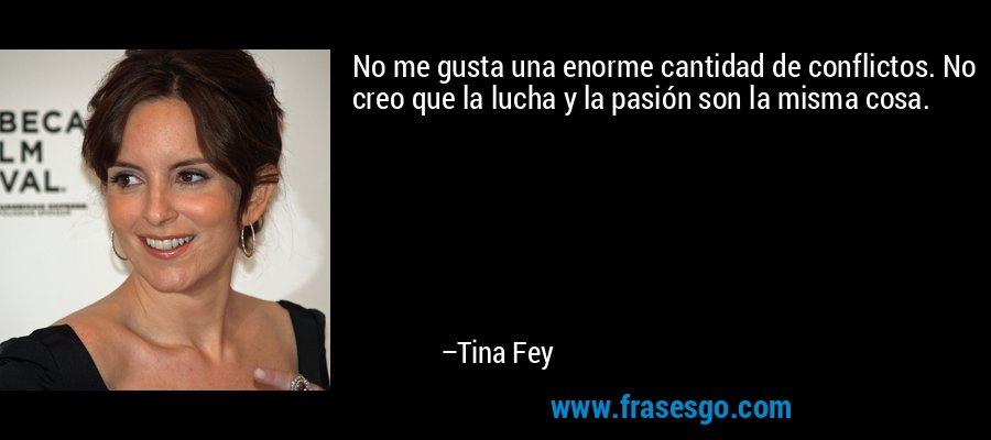 No me gusta una enorme cantidad de conflictos. No creo que la lucha y la pasión son la misma cosa. – Tina Fey