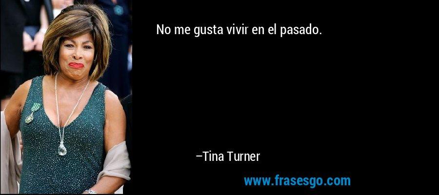 No me gusta vivir en el pasado. – Tina Turner
