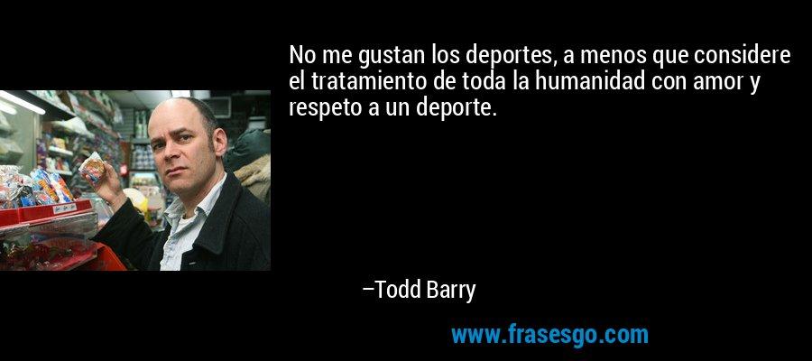 No me gustan los deportes, a menos que considere el tratamiento de toda la humanidad con amor y respeto a un deporte. – Todd Barry