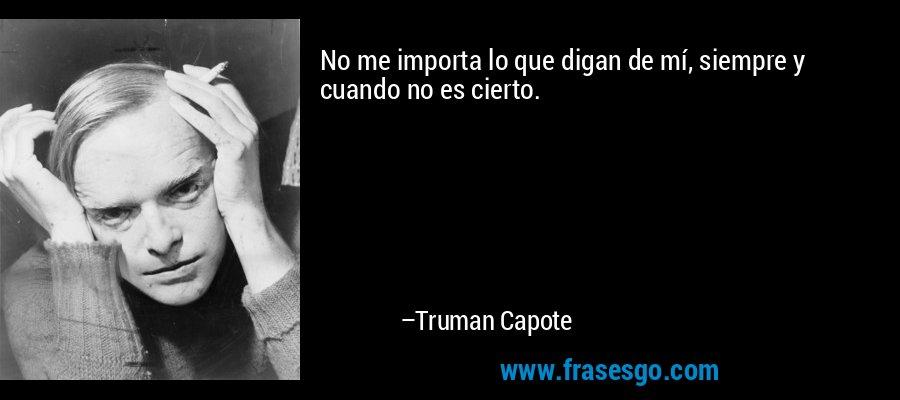 No me importa lo que digan de mí, siempre y cuando no es cierto. – Truman Capote