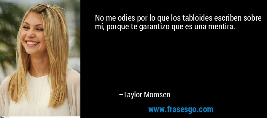 No me odies por lo que los tabloides escriben sobre mí, porque te garantizo que es una mentira. – Taylor Momsen