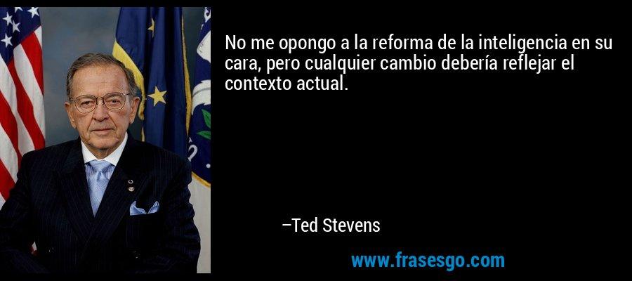 No me opongo a la reforma de la inteligencia en su cara, pero cualquier cambio debería reflejar el contexto actual. – Ted Stevens