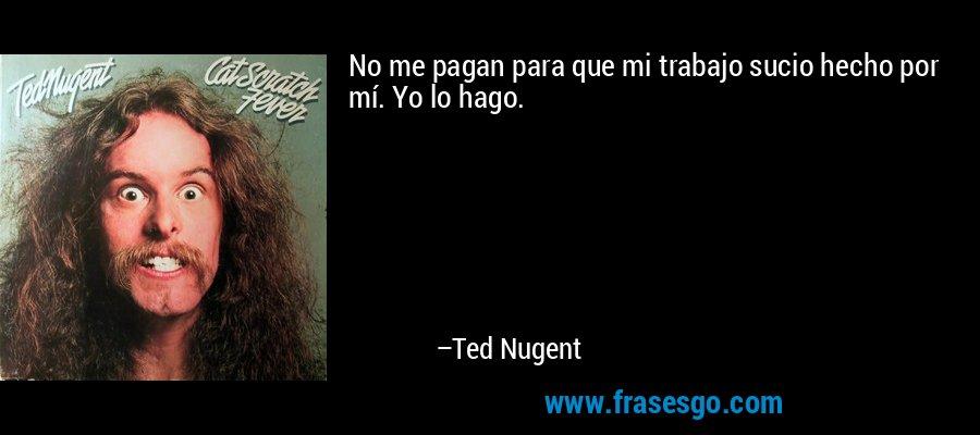 No me pagan para que mi trabajo sucio hecho por mí. Yo lo hago. – Ted Nugent