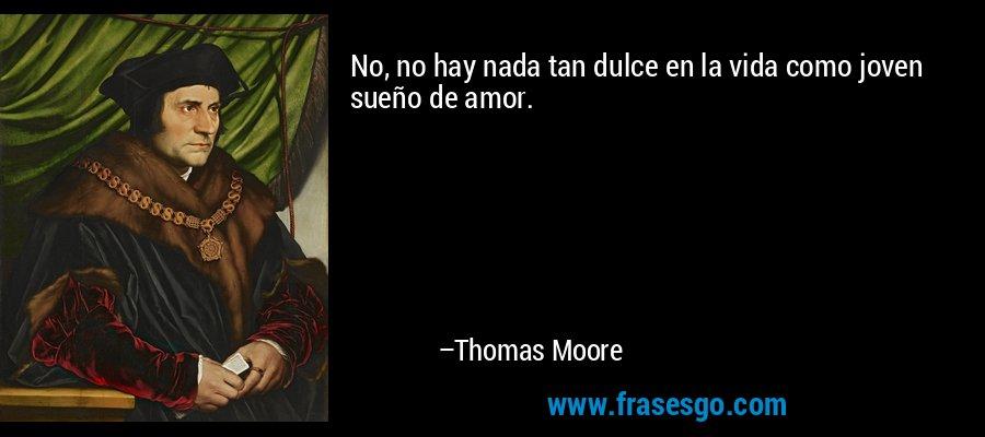 No, no hay nada tan dulce en la vida como joven sueño de amor. – Thomas Moore