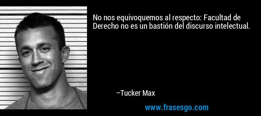 No nos equivoquemos al respecto: Facultad de Derecho no es un bastión del discurso intelectual. – Tucker Max