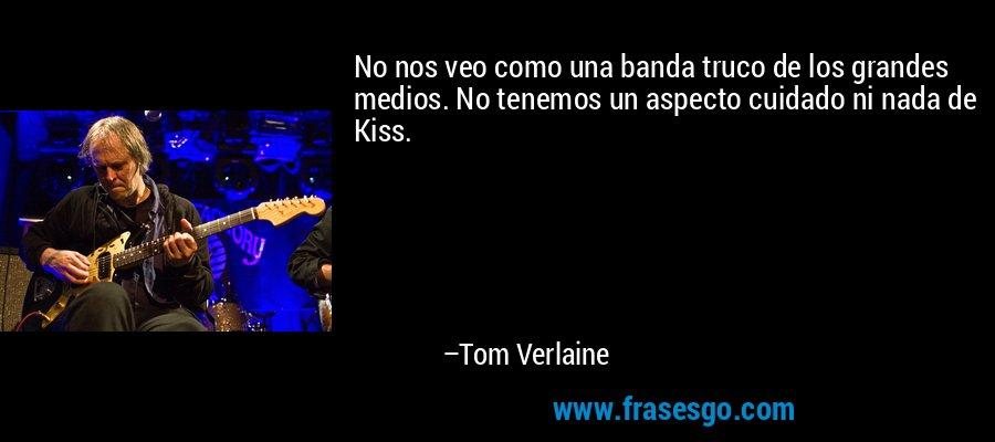 No nos veo como una banda truco de los grandes medios. No tenemos un aspecto cuidado ni nada de Kiss. – Tom Verlaine