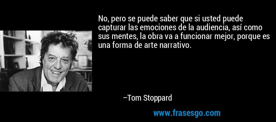 No, pero se puede saber que si usted puede capturar las emociones de la audiencia, así como sus mentes, la obra va a funcionar mejor, porque es una forma de arte narrativo. – Tom Stoppard