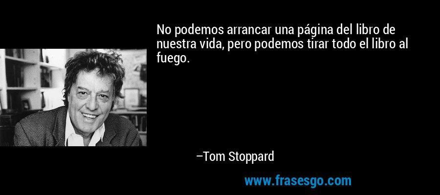 No podemos arrancar una página del libro de nuestra vida, pero podemos tirar todo el libro al fuego. – Tom Stoppard